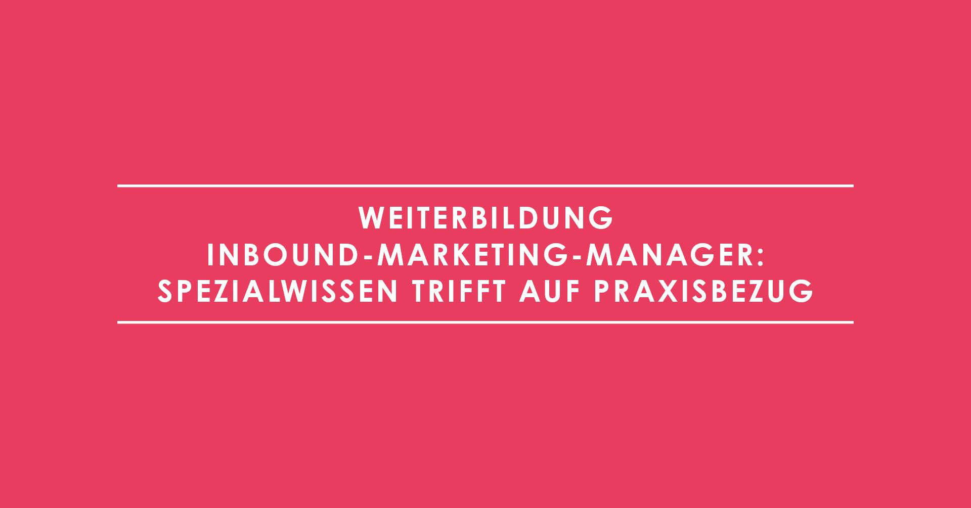 Weiterbildung Inbound-Marketing-Manager: Spezialwissen trifft auf Praxisbezug