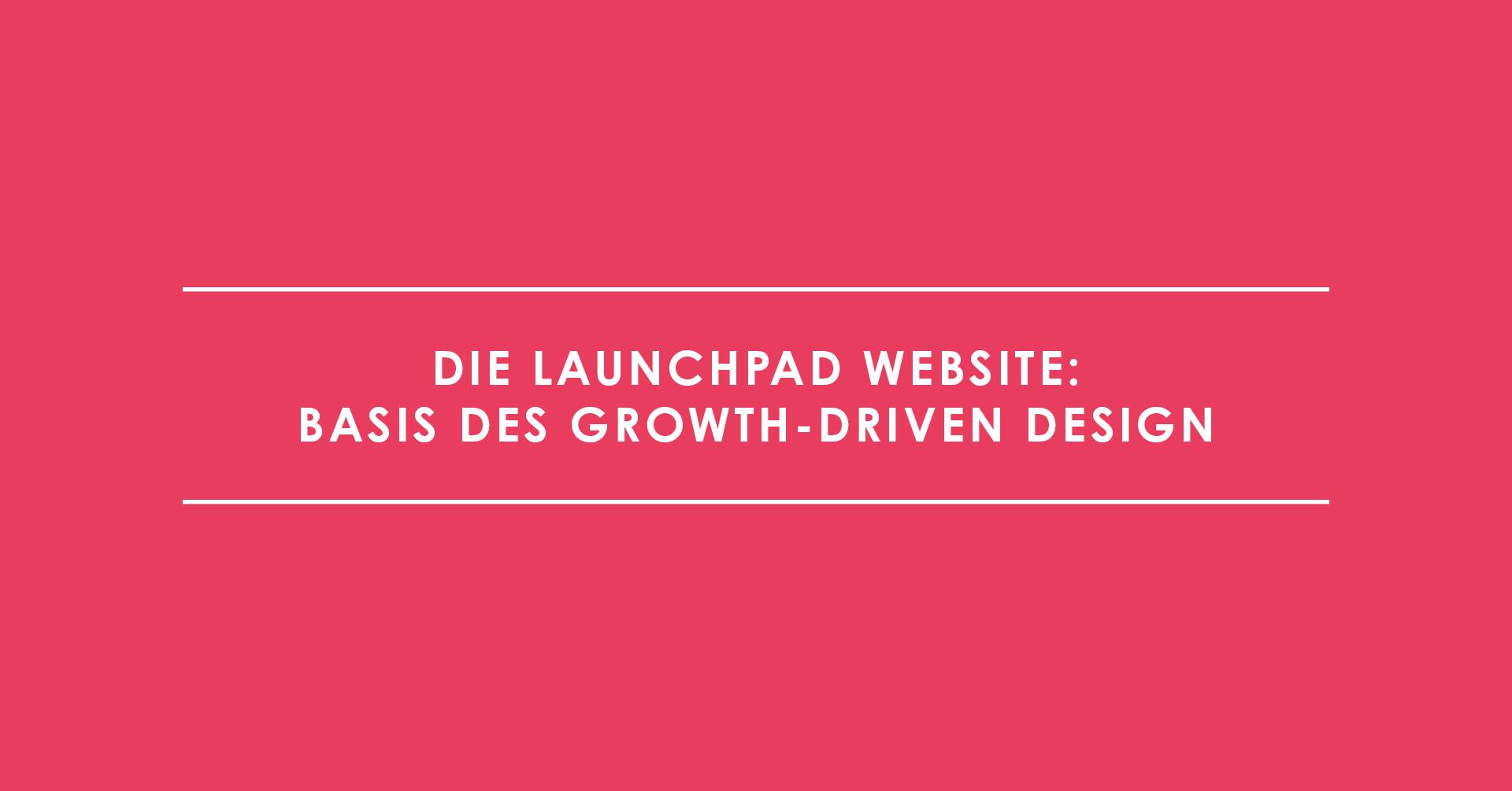 Die Launchpad Website: Basis des Growth-Driven Design