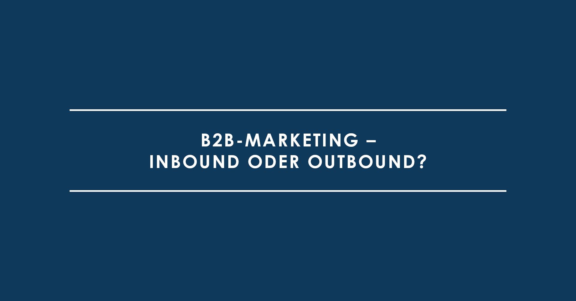 B2B-Marketing – Inbound oder Outbound?
