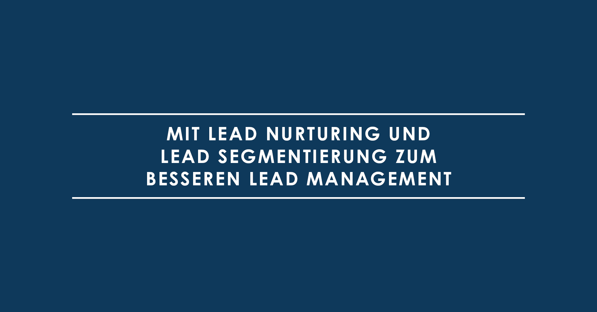 Mit Lead Nurturing und Lead Segmentierung zum besseren Lead Management