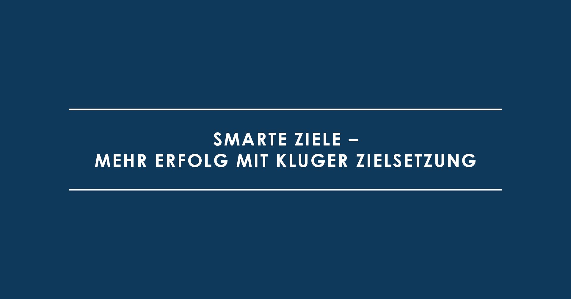 SMARTE Ziele – Mehr Erfolg mit kluger Zielsetzung