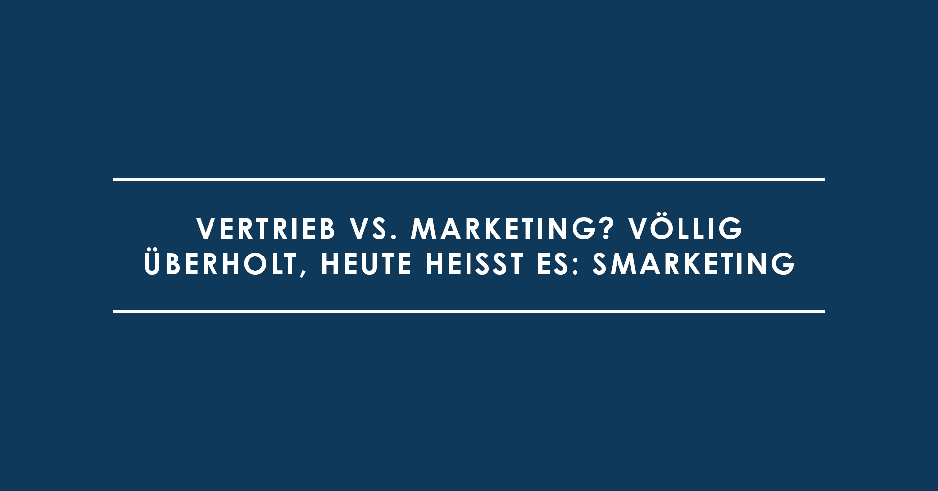 Vertrieb vs. Marketing? Völlig überholt, heute heißt es: Smarketing