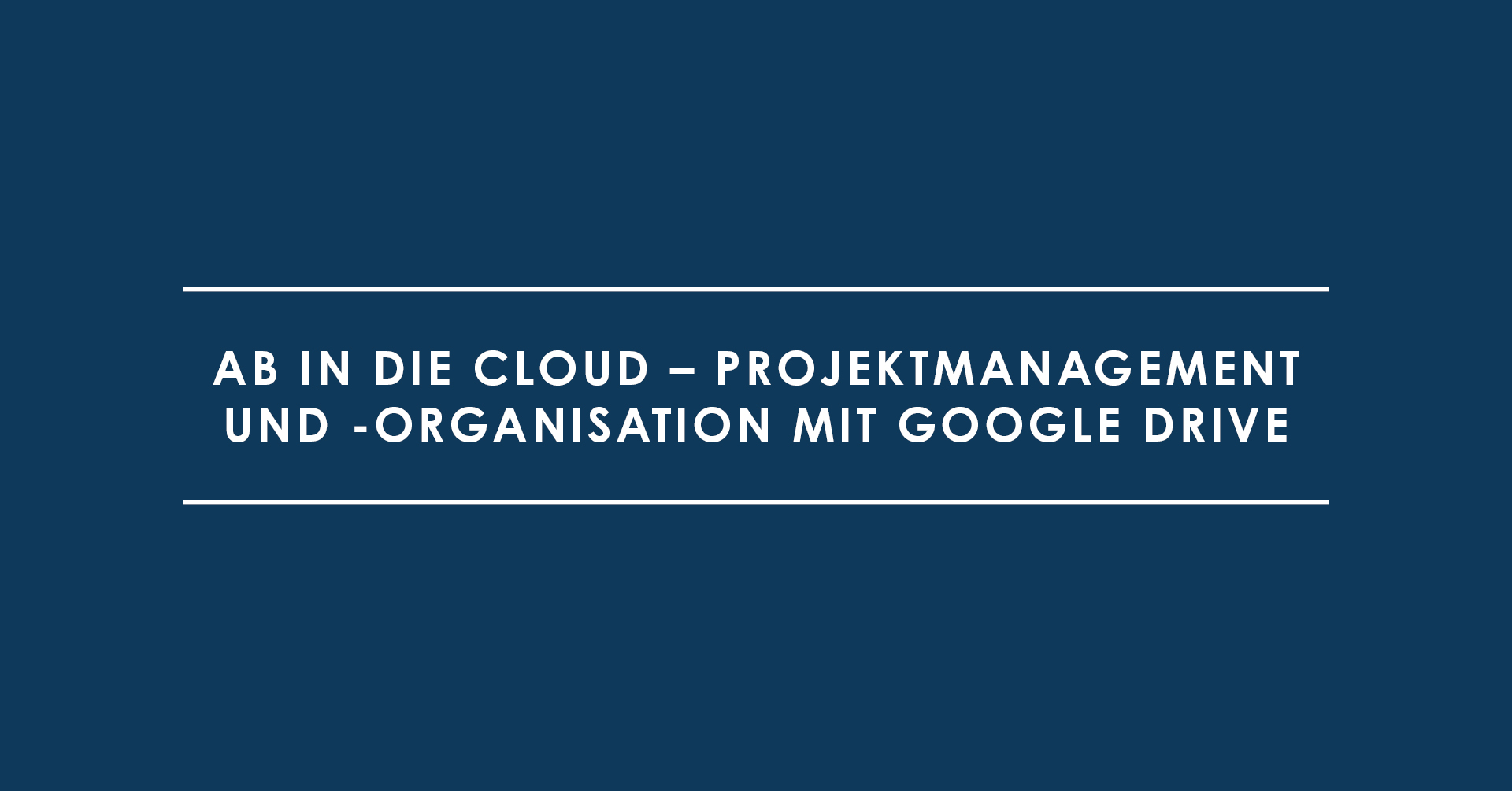 Ab in die Cloud – Projektmanagement und -organisation mit Google Drive