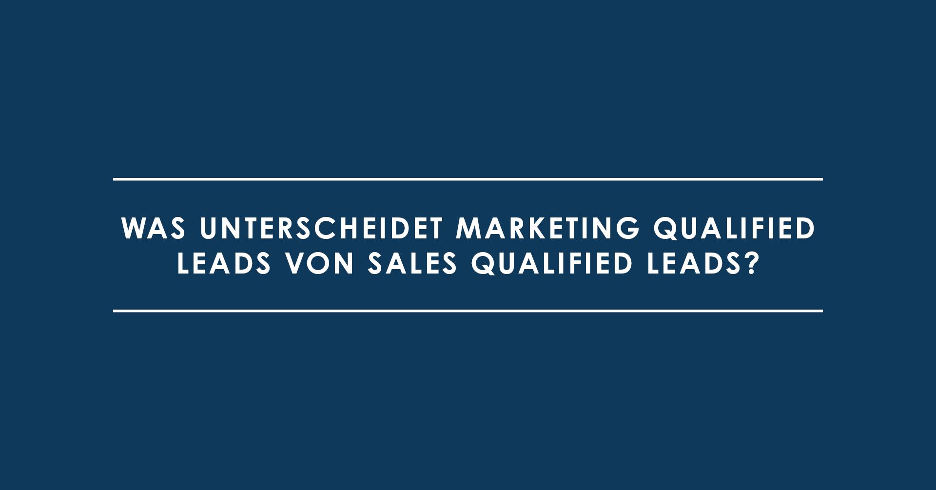 Was unterscheidet Marketing Qualified Leads von Sales Qualified Leads?