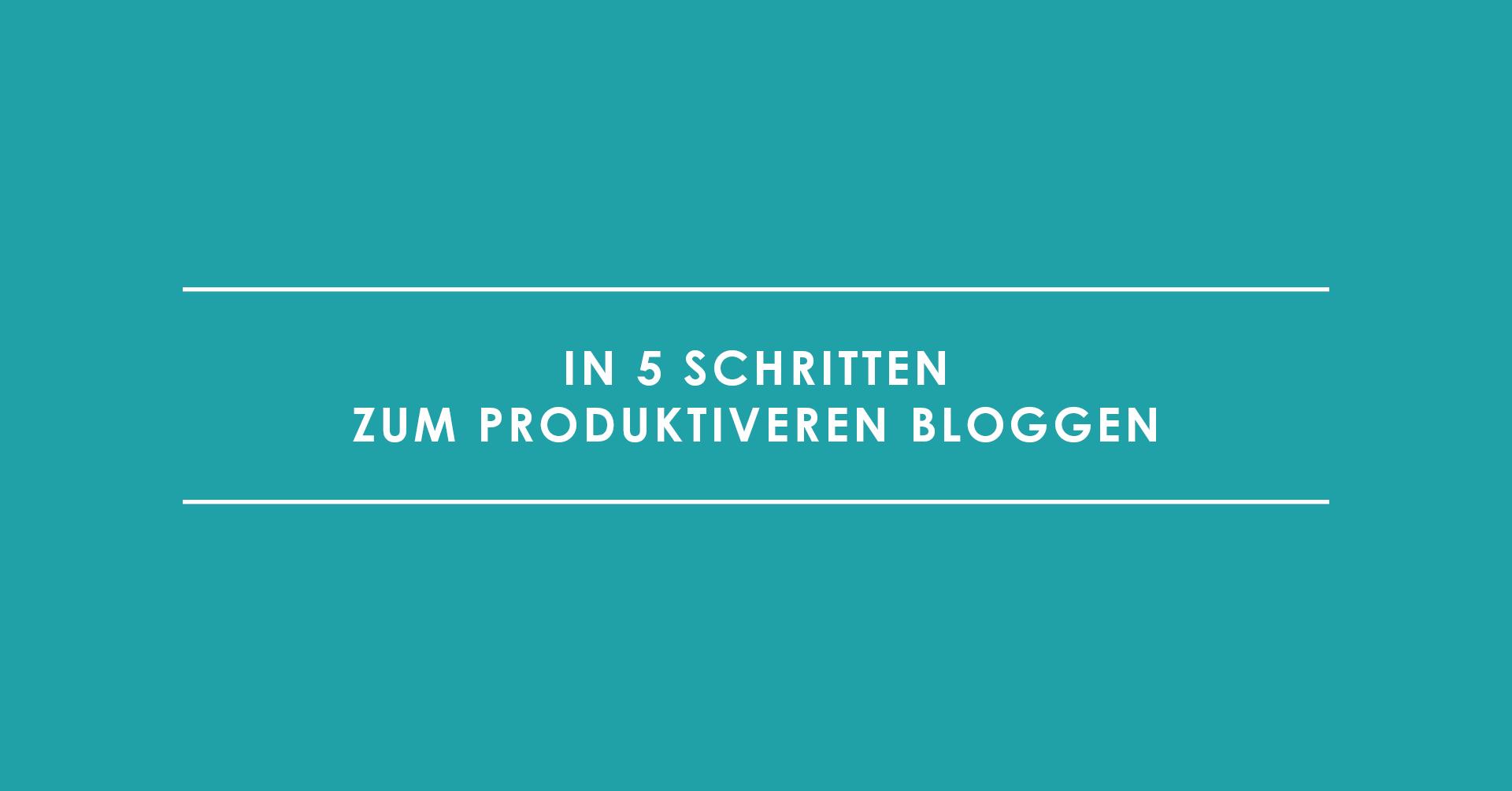 In 5 Schritten zum produktiveren Bloggen