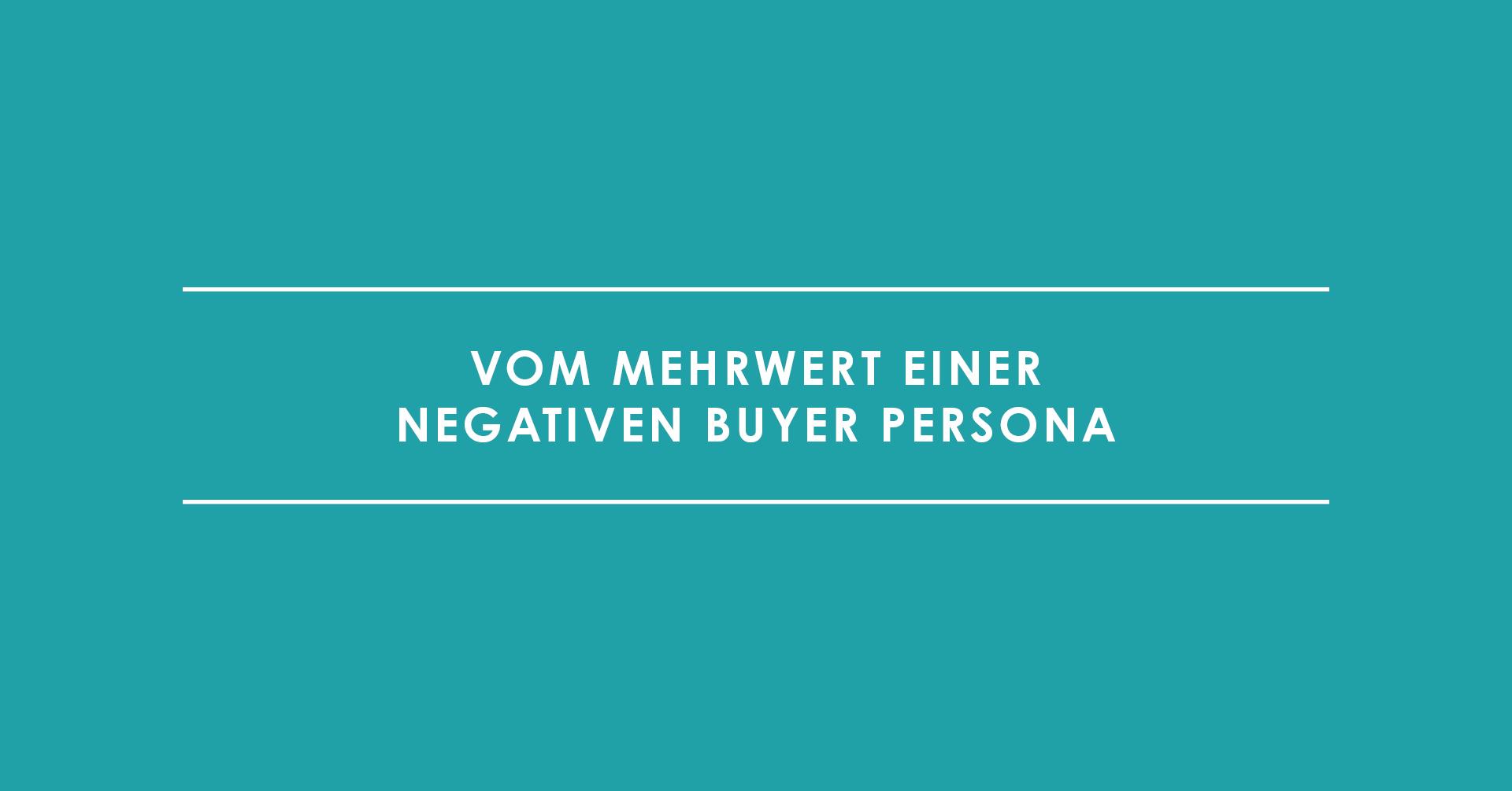 Der Problemkunde – Vom Mehrwert einer negativen Buyer Persona
