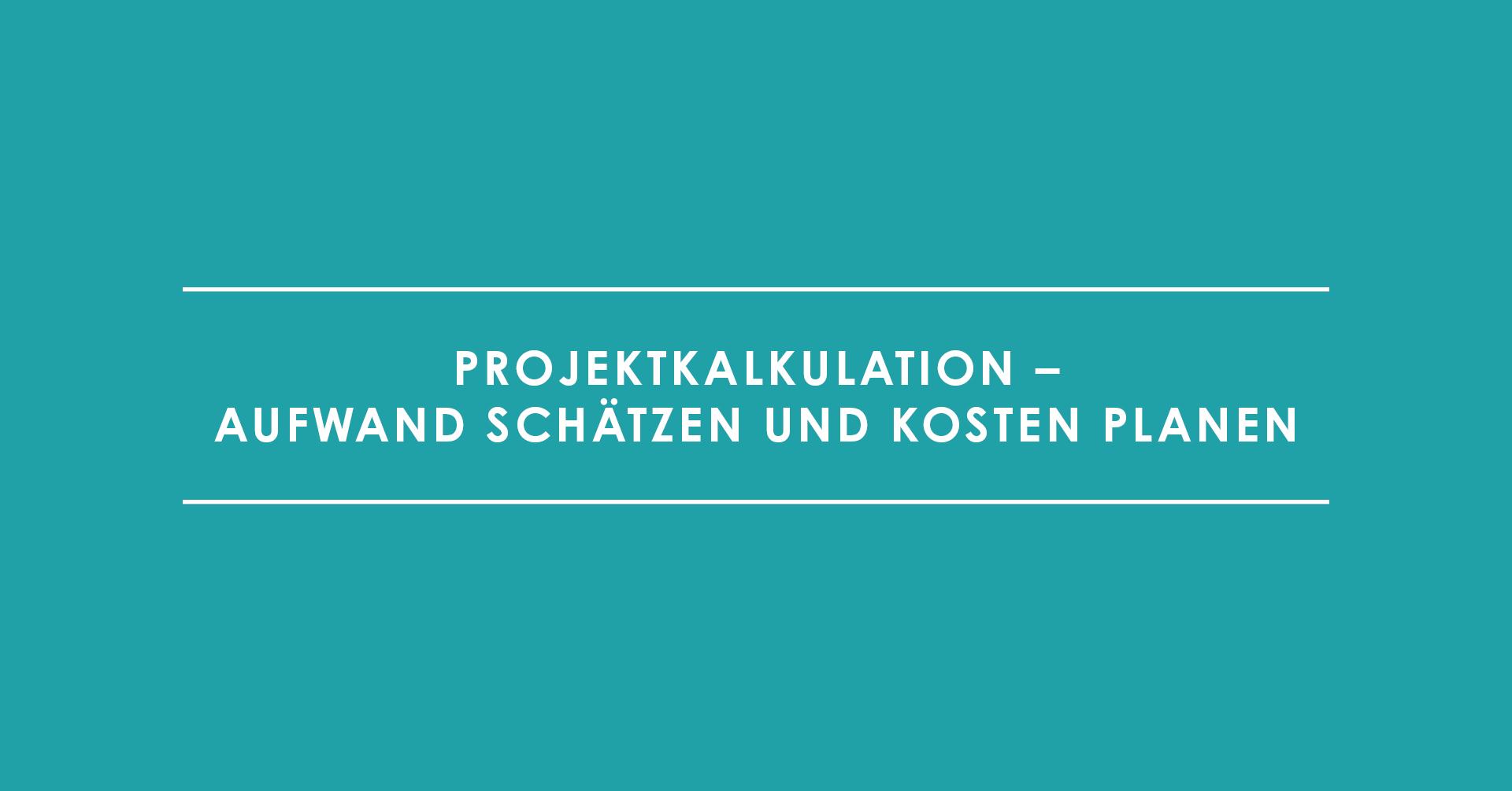 Projektkalkulation – Aufwand schätzen und Kosten planen