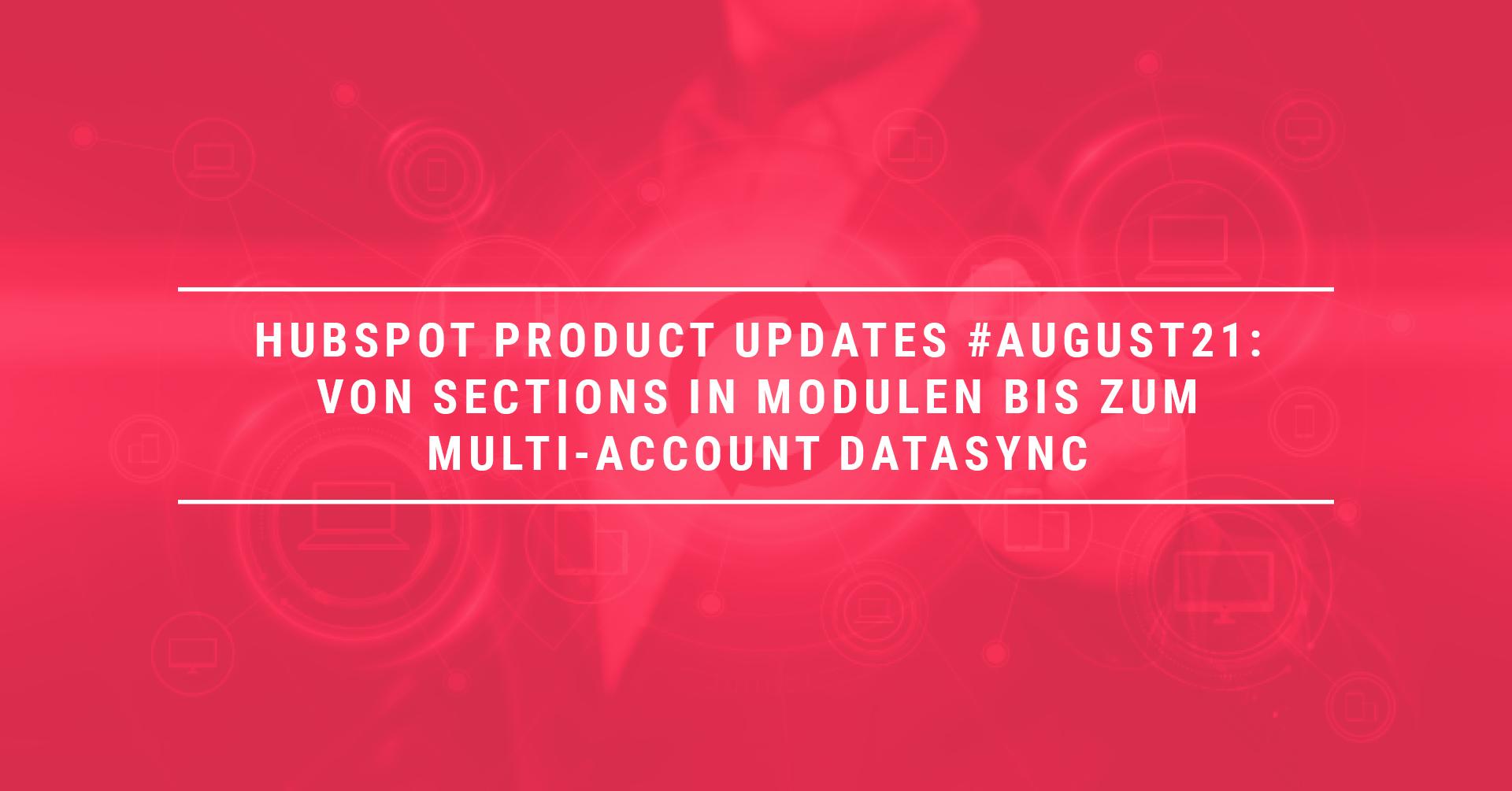 HubSpot Product Updates #August21: Von Sections in Modulen bis zum Multi-Account DataSync