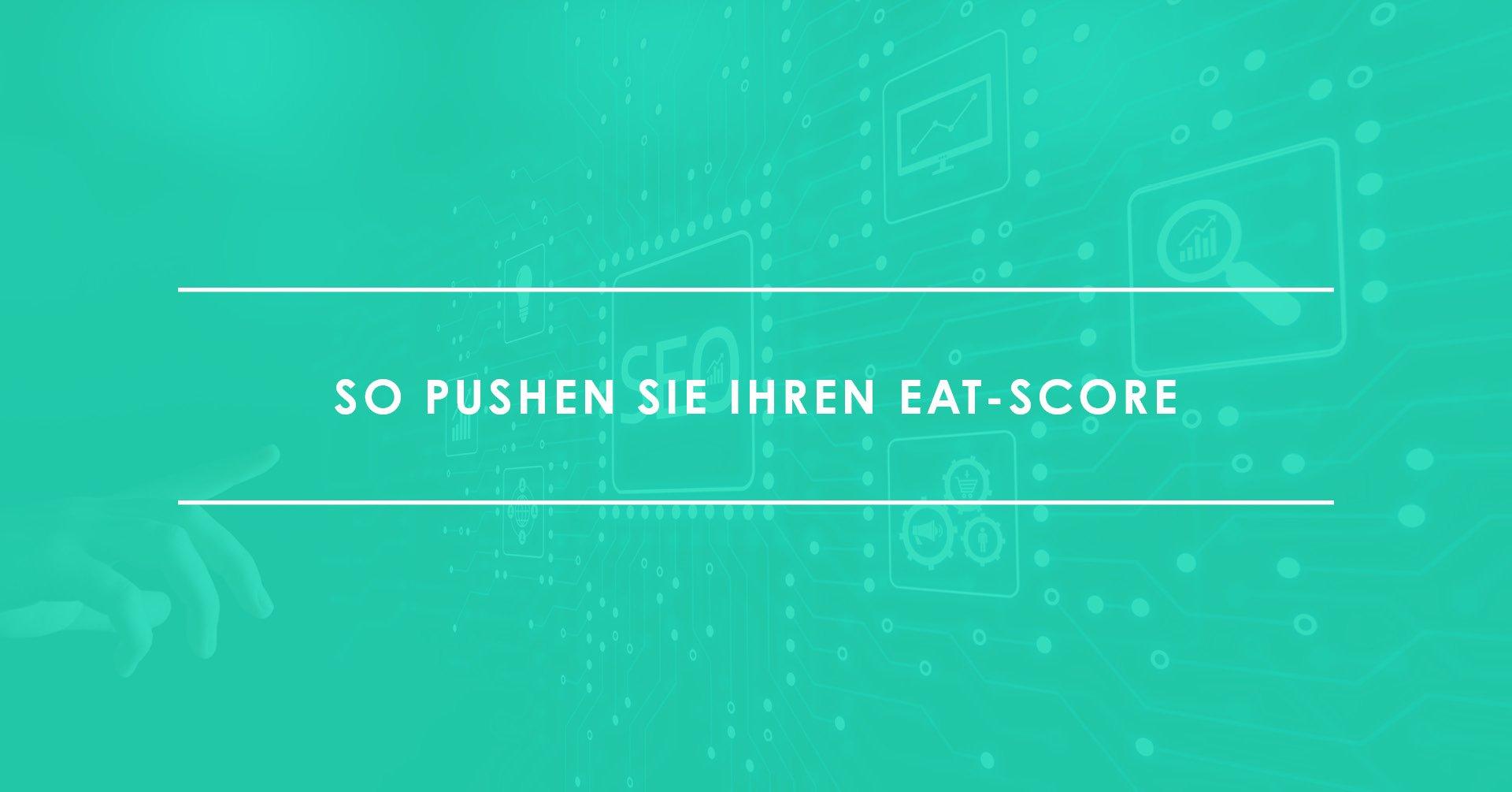Mit diesen SEO-Maßnahmen pushen Sie Ihren EAT-Score